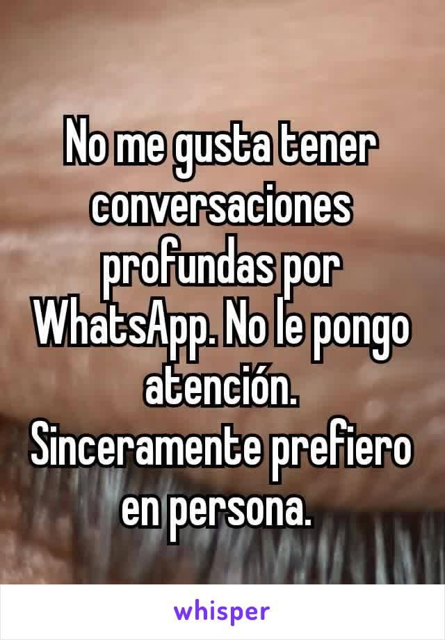 No me gusta tener conversaciones profundas por WhatsApp. No le pongo atención. Sinceramente prefiero en persona.