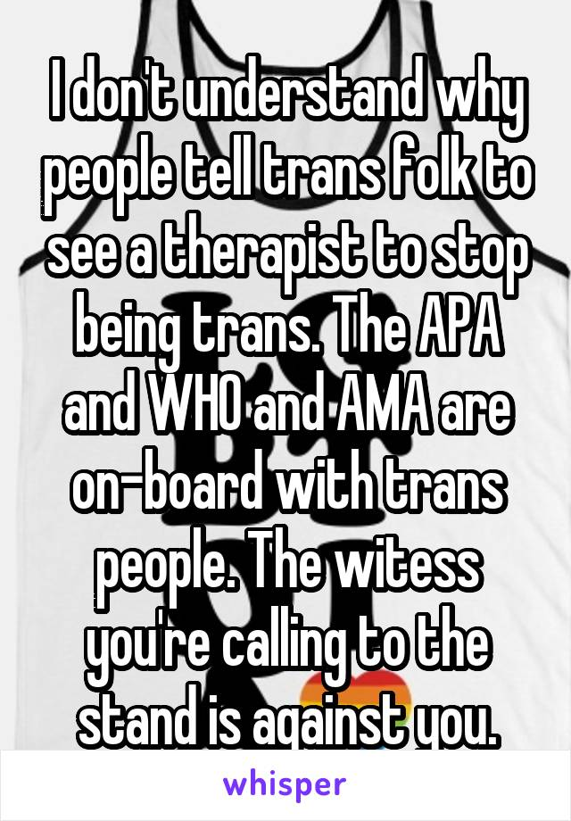 I don't understand why people tell trans folk to see a therapist to stop being trans. The APA and WHO and AMA are on-board with trans people. The witess you're calling to the stand is against you.