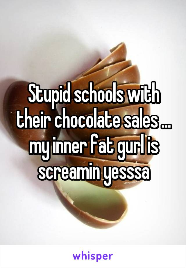 Stupid schools with their chocolate sales ... my inner fat gurl is screamin yesssa