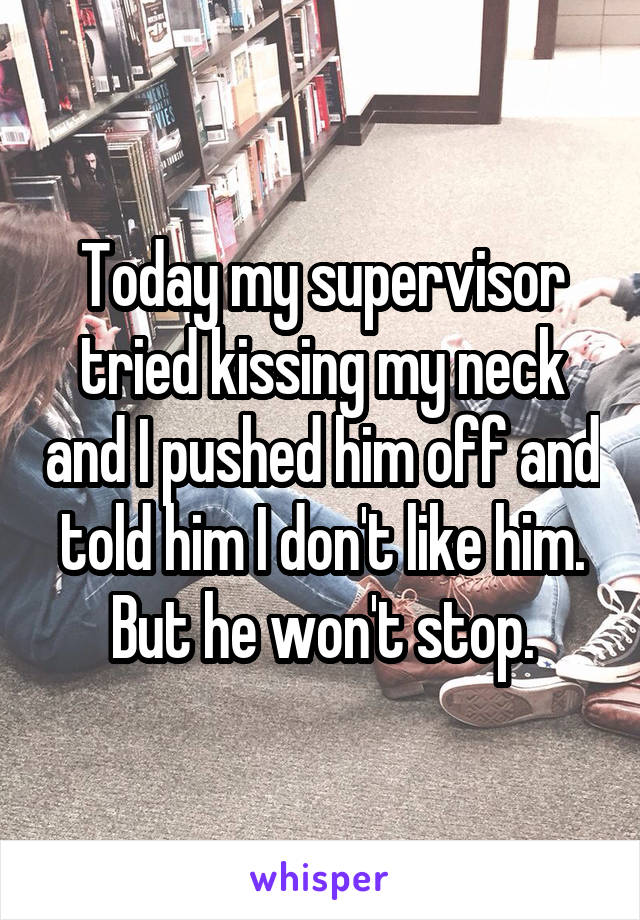 Today my supervisor tried kissing my neck and I pushed him off and told him I don't like him. But he won't stop.