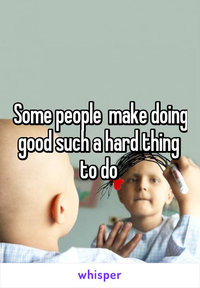 Some people  make doing good such a hard thing  to do