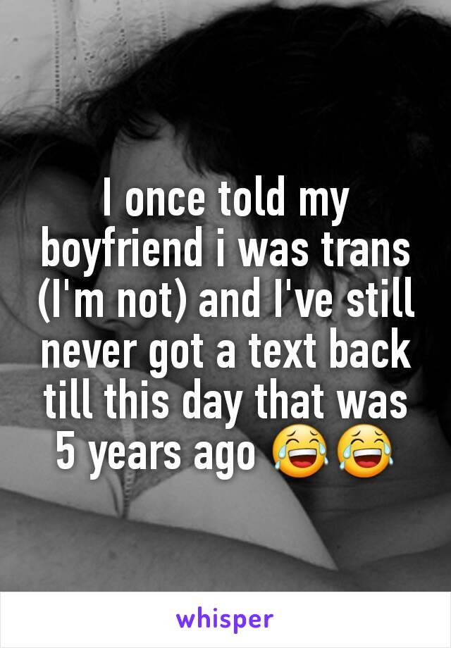 I once told my boyfriend i was trans (I'm not) and I've still never got a text back till this day that was 5 years ago 😂😂