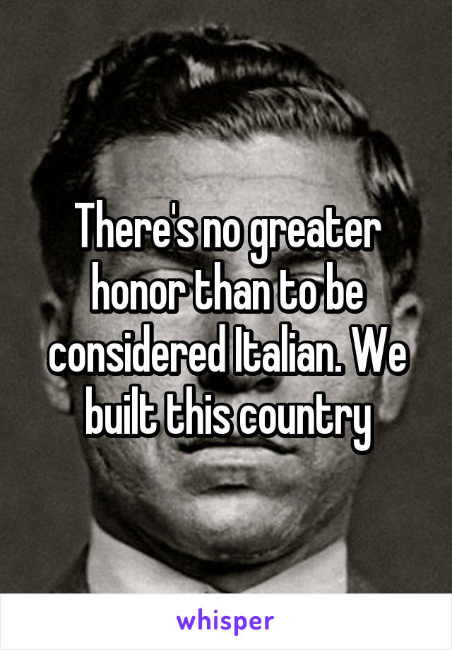 There's no greater honor than to be considered Italian. We built this country