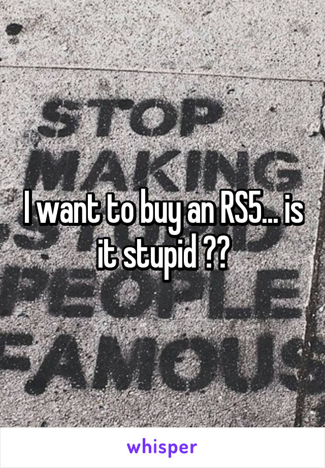 I want to buy an RS5... is it stupid ??