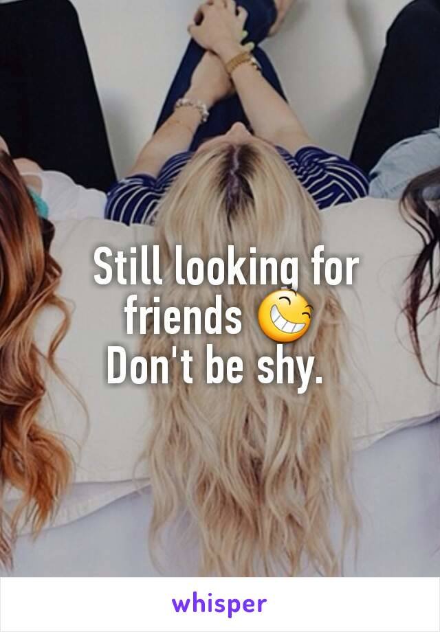 Still looking for friends 😆 Don't be shy.