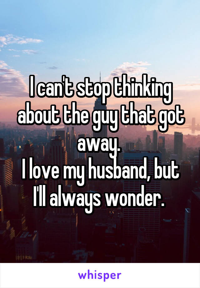 I can't stop thinking about the guy that got away.  I love my husband, but I'll always wonder.