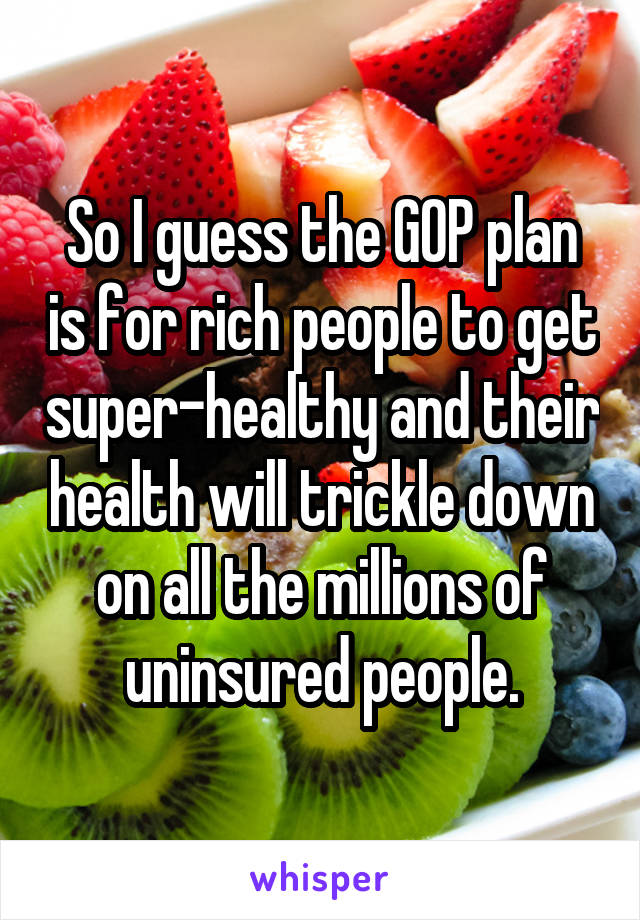 So I guess the GOP plan is for rich people to get super-healthy and their health will trickle down on all the millions of uninsured people.