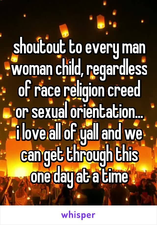shoutout to every man woman child, regardless of race religion creed or sexual orientation... i love all of yall and we can get through this one day at a time