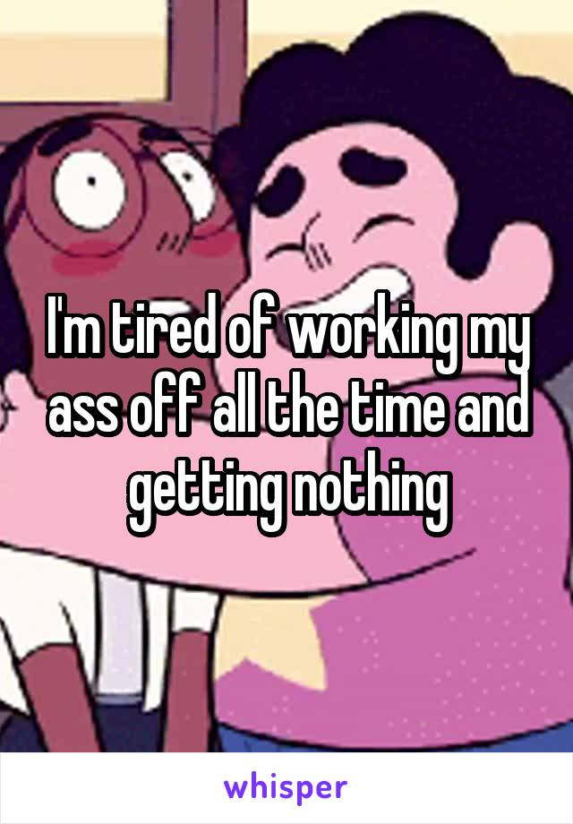 I'm tired of working my ass off all the time and getting nothing