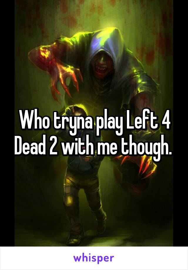 Who tryna play Left 4 Dead 2 with me though.
