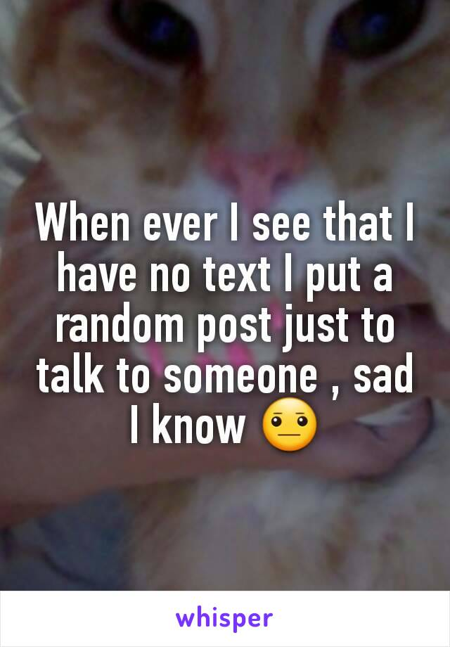 When ever I see that I have no text I put a random post just to talk to someone , sad I know 😐