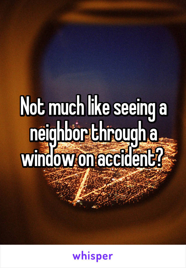 Not much like seeing a neighbor through a window on accident?