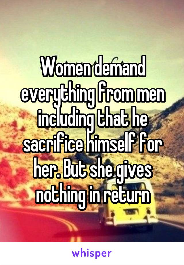 Women demand everything from men including that he sacrifice himself for her. But she gives nothing in return