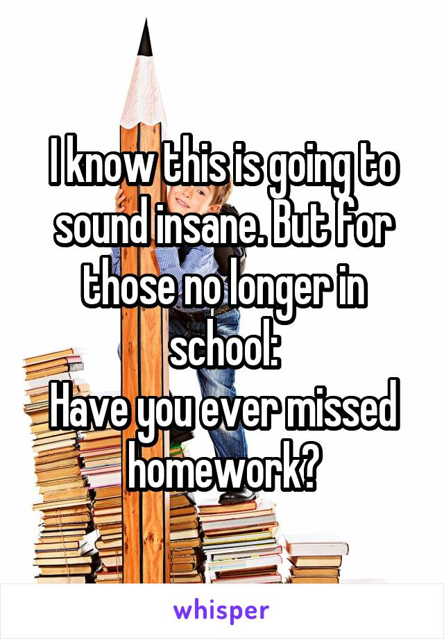 I know this is going to sound insane. But for those no longer in school: Have you ever missed homework?