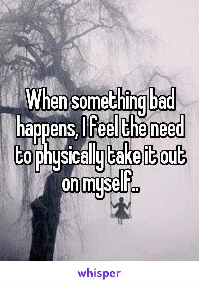 When something bad happens, I feel the need to physically take it out on myself..