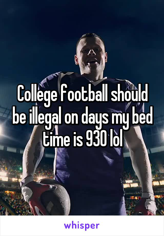 College football should be illegal on days my bed time is 930 lol