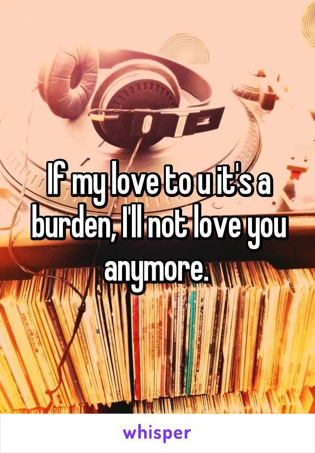 If my love to u it's a burden, I'll not love you anymore.