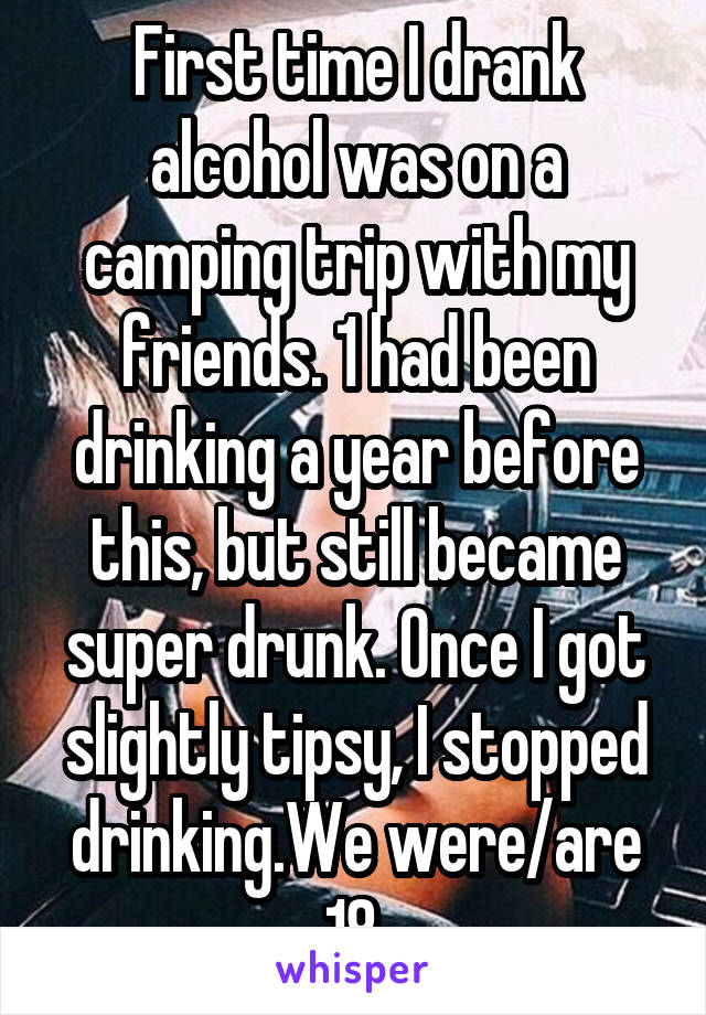 First time I drank alcohol was on a camping trip with my friends. 1 had been drinking a year before this, but still became super drunk. Once I got slightly tipsy, I stopped drinking.We were/are 18.