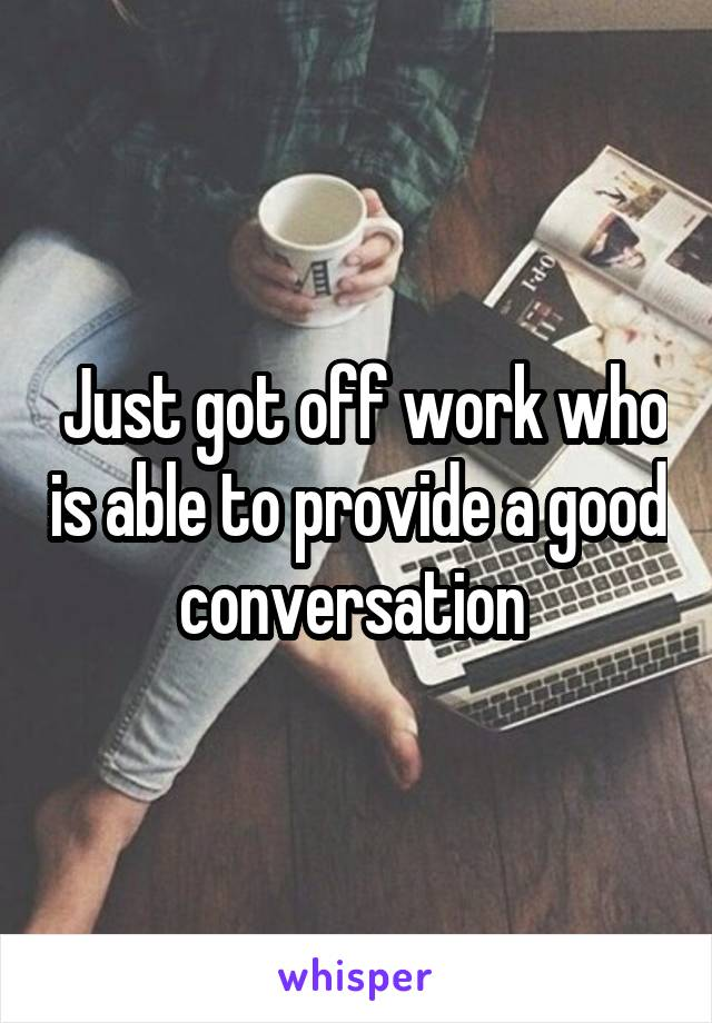 Just got off work who is able to provide a good conversation
