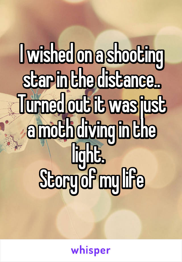 I wished on a shooting star in the distance.. Turned out it was just a moth diving in the light.   Story of my life