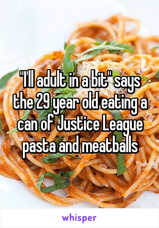 """I'll adult in a bit"" says the 29 year old eating a can of Justice League pasta and meatballs"
