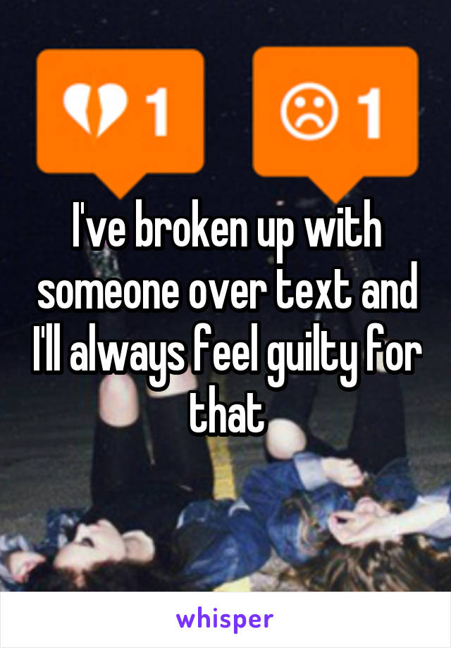 I've broken up with someone over text and I'll always feel guilty for that