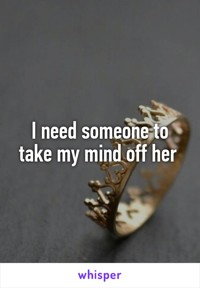 I need someone to take my mind off her