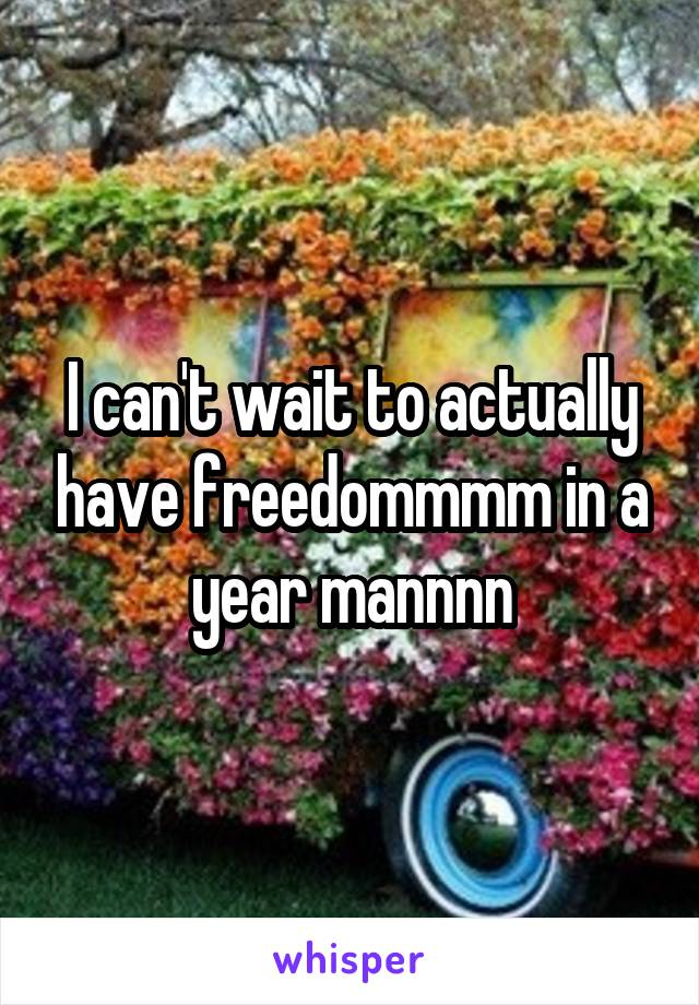 I can't wait to actually have freedommmm in a year mannnn