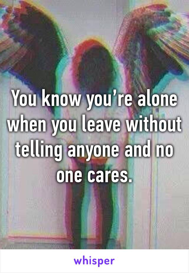 You know you're alone when you leave without telling anyone and no one cares.