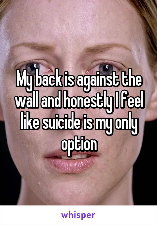 My back is against the wall and honestly I feel like suicide is my only option