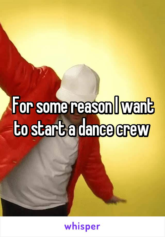 For some reason I want to start a dance crew