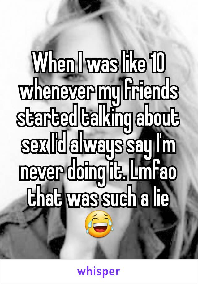 When I was like 10 whenever my friends started talking about sex I'd always say I'm never doing it. Lmfao that was such a lie😂