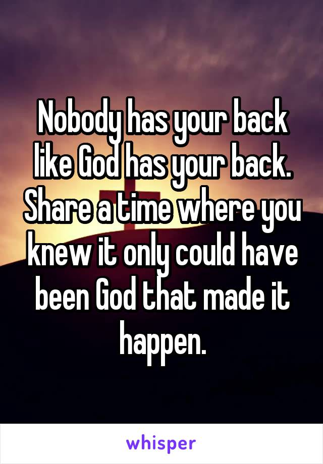 Nobody has your back like God has your back. Share a time where you knew it only could have been God that made it happen.
