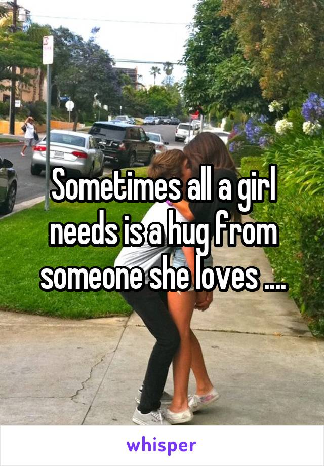 Sometimes all a girl needs is a hug from someone she loves ....