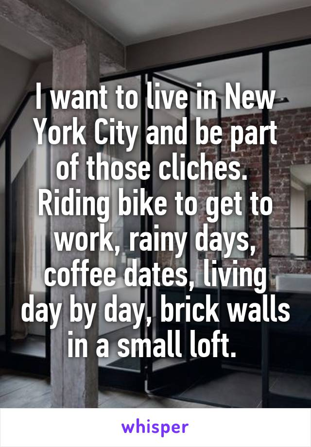 I want to live in New York City and be part of those cliches.  Riding bike to get to work, rainy days, coffee dates, living day by day, brick walls in a small loft.