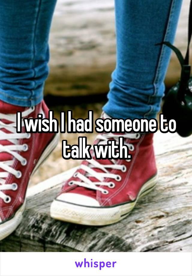 I wish I had someone to talk with.