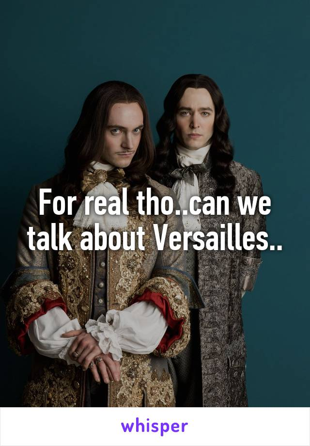 For real tho..can we talk about Versailles..