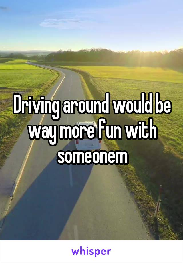 Driving around would be way more fun with someonem