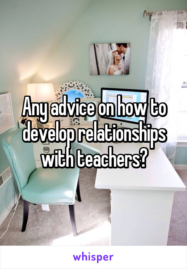 Any advice on how to develop relationships with teachers?