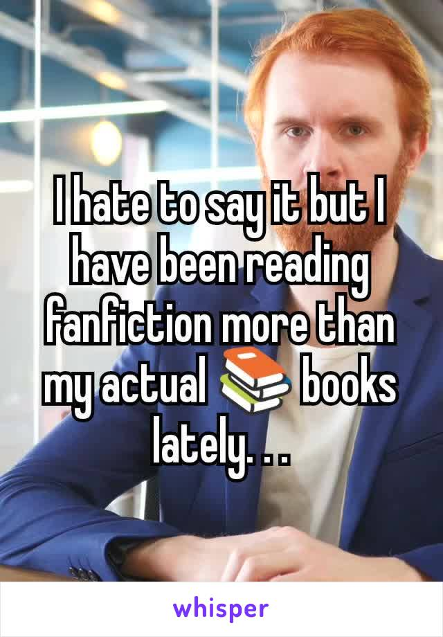 I hate to say it but I have been reading fanfiction more than my actual 📚 books lately. . .