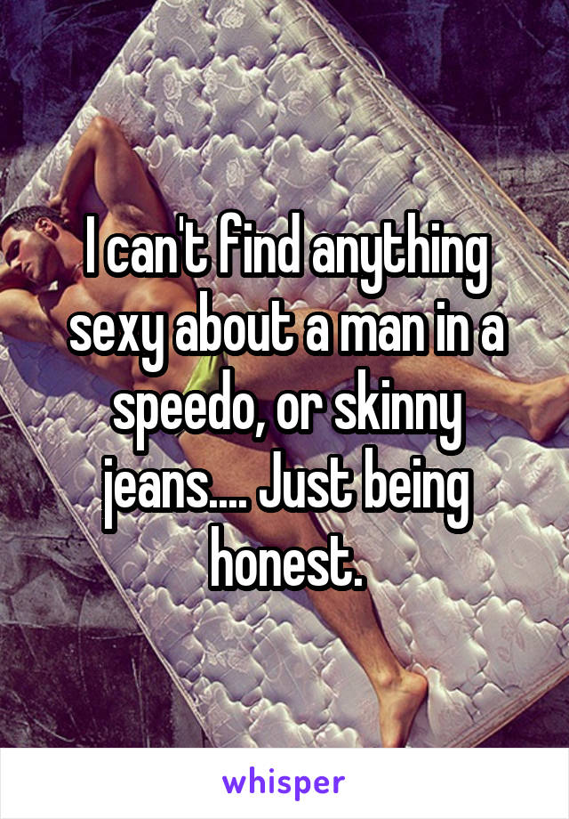 I can't find anything sexy about a man in a speedo, or skinny jeans.... Just being honest.