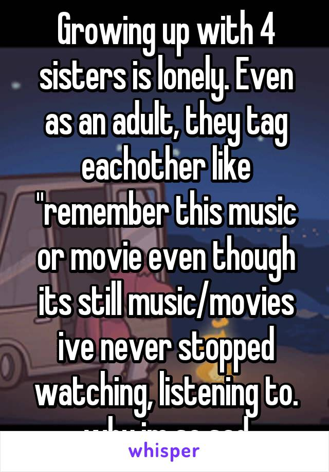 """Growing up with 4 sisters is lonely. Even as an adult, they tag eachother like """"remember this music or movie even though its still music/movies ive never stopped watching, listening to. why im so sad"""