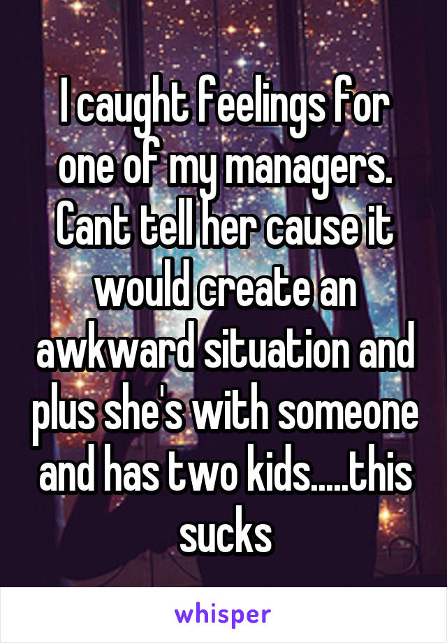 I caught feelings for one of my managers. Cant tell her cause it would create an awkward situation and plus she's with someone and has two kids.....this sucks