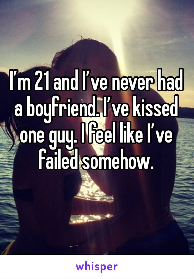 I'm 21 and I've never had a boyfriend. I've kissed one guy. I feel like I've failed somehow.