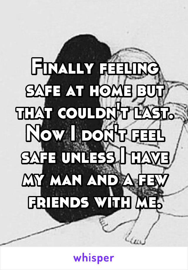 Finally feeling safe at home but that couldn't last. Now I don't feel safe unless I have my man and a few friends with me.