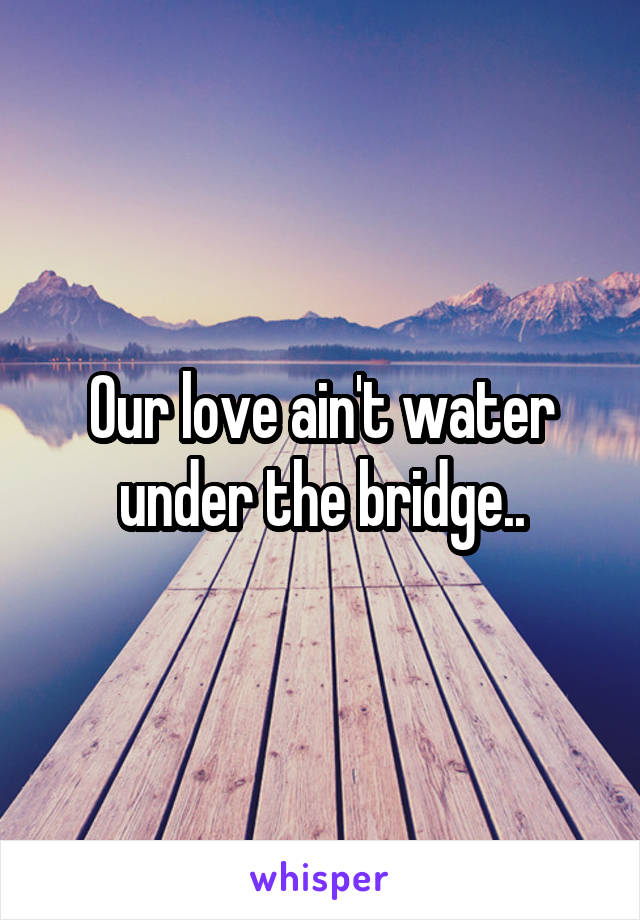Our love ain't water under the bridge..