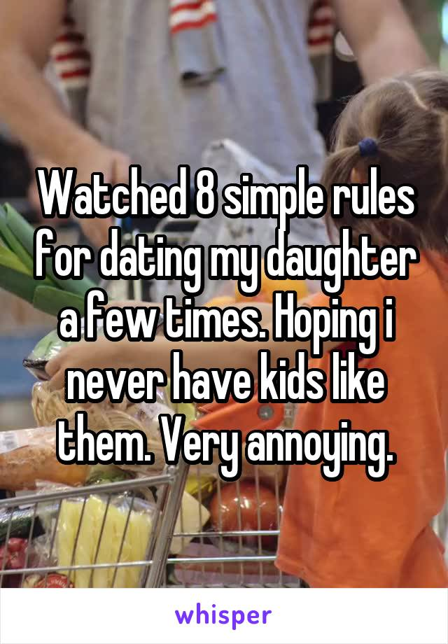 Watched 8 simple rules for dating my daughter a few times. Hoping i never have kids like them. Very annoying.
