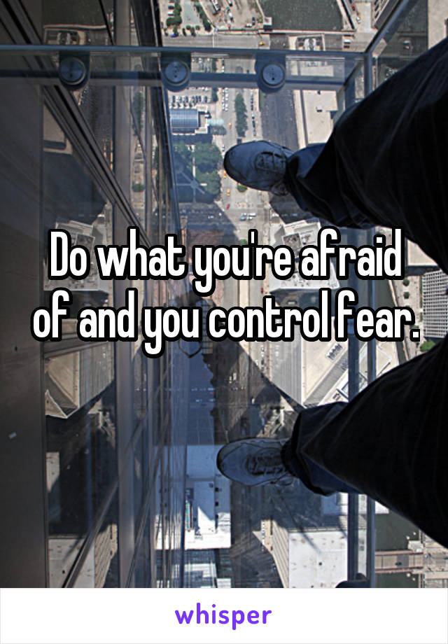 Do what you're afraid of and you control fear.