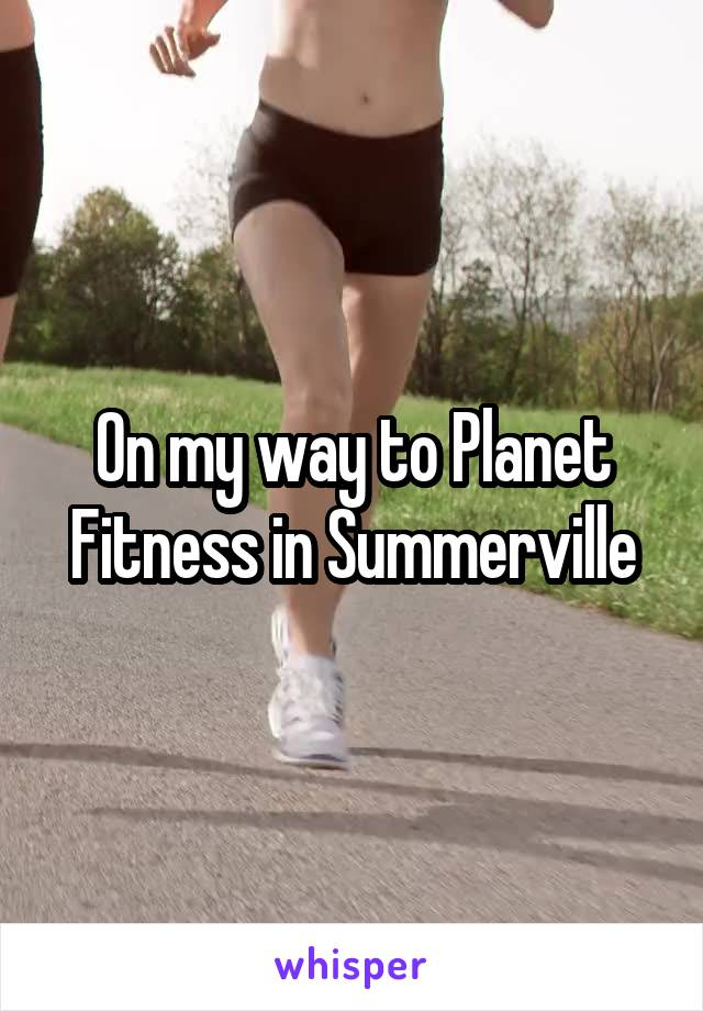 On my way to Planet Fitness in Summerville