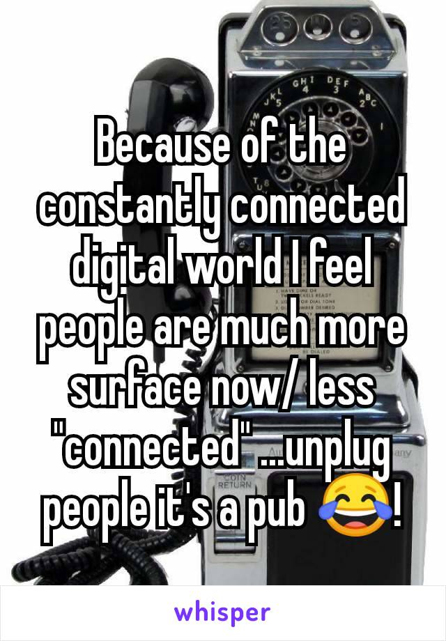 "Because of the constantly connected digital world I feel people are much more surface now/ less ""connected"" ...unplug people it's a pub 😂!"